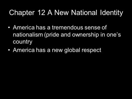 Chapter 12 A New National Identity America has a tremendous sense of nationalism (pride and ownership in one's country America has a new global respect.
