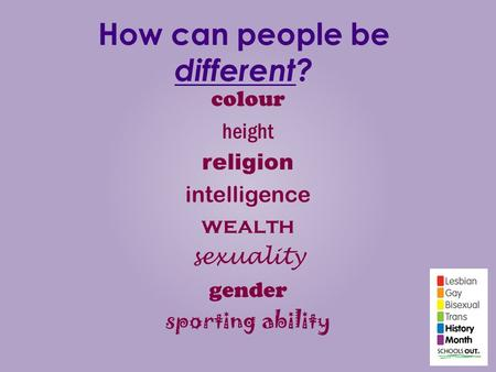 How can people be different? colour height religion intelligence wealth sexuality gender sporting ability.