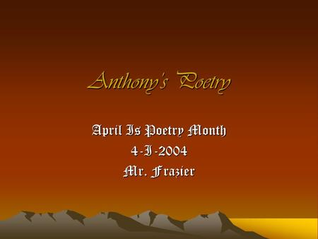 Anthony's Poetry April Is Poetry Month 4-I-2004 Mr. Frazier.