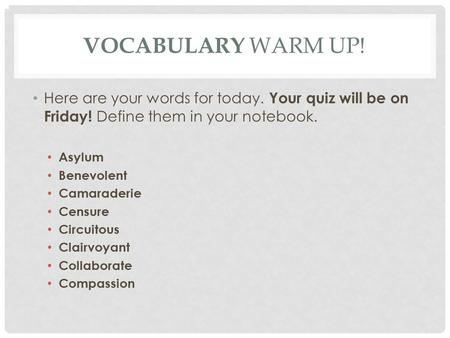 VOCABULARY WARM UP! Here are your words for today. Your quiz will be on Friday! Define them in your notebook. Asylum Benevolent Camaraderie Censure Circuitous.