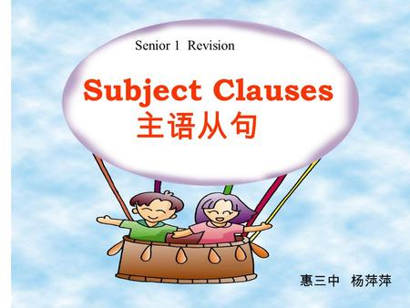 Subject Clauses 主语从句 Senior 1 Revision 惠三中 杨萍萍 1. 主语从句:从句在句中充当主语成分 1). That he will succeed is certain. 2)Whether he will go there is not known. 3) How.
