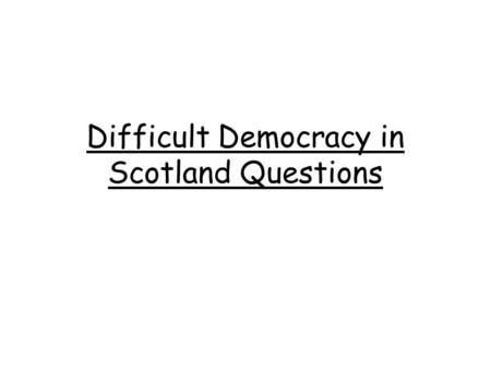 Difficult Democracy in Scotland Questions. Int 2 2013 – Explain, in detail, why some people believe that devolution is the best way to make decisions.