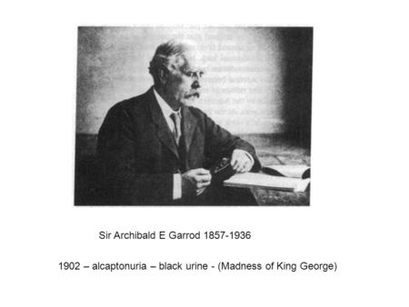 Sir Archibald E Garrod 1857-1936 1902 – alcaptonuria – black urine - (Madness of King George)