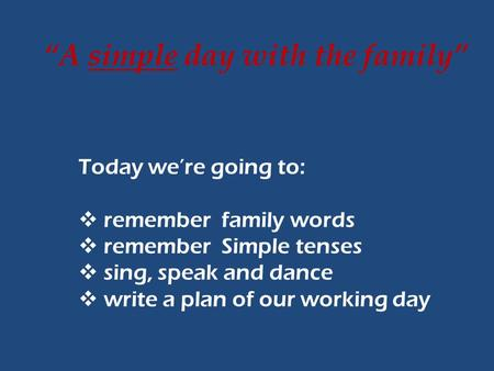 """A simple day with the family"" Today we're going to:  remember family words  remember Simple tenses  sing, speak and dance  write a plan of our working."
