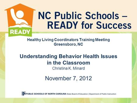 Healthy Living Coordinators Training Meeting Greensboro, NC Understanding Behavior Health Issues in the Classroom Christina K. Minard November 7, 2012.