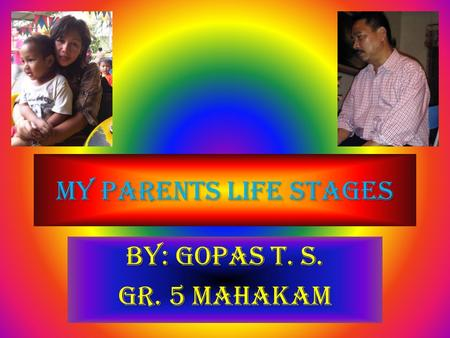 My Parents Life Stages By: Gopas T. S. Gr. 5 Mahakam.