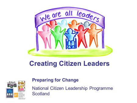 Creating Citizen Leaders Preparing for Change National Citizen Leadership Programme Scotland.