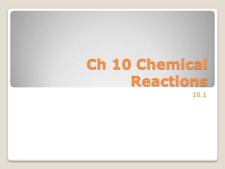 Ch 10 Chemical Reactions 10.1. Evidence of Chemical Change Temperature change 100.1