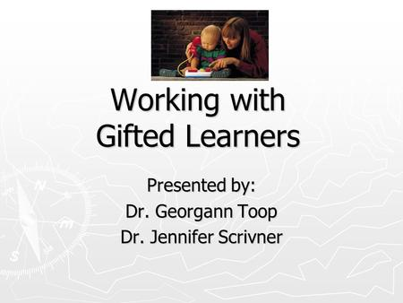 Working with Gifted Learners Presented by: Dr. Georgann Toop Dr. Jennifer Scrivner.