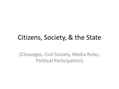 Citizens, Society, & the State (Cleavages, Civil Society, Media Roles, Political Participation)