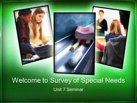 Welcome to Survey of Special Needs Unit 7 Seminar.
