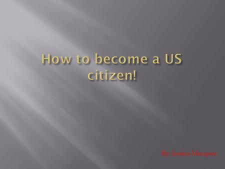 By: Jessica Marquez.  There are only two ways to become a US citizen, either by law or by birth.  Becoming a US citizen takes a long time and is real.