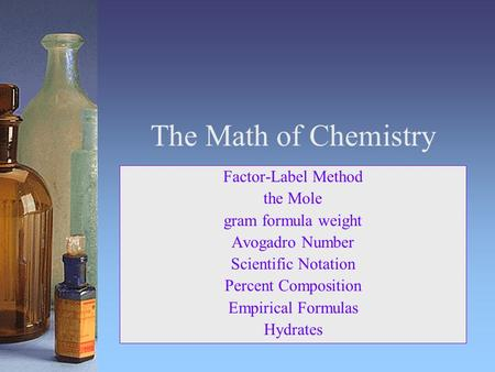 The Math of Chemistry Factor-Label Method the Mole gram formula weight Avogadro Number Scientific Notation Percent Composition Empirical Formulas Hydrates.