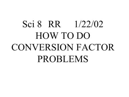 Sci 8RR1/22/02 HOW TO DO CONVERSION FACTOR PROBLEMS.