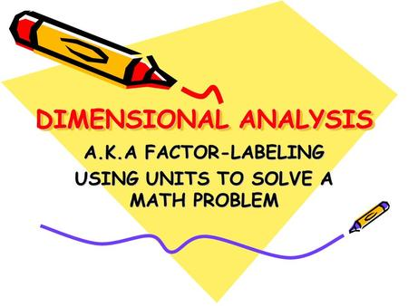 DIMENSIONAL ANALYSIS DIMENSIONAL ANALYSIS A.K.A FACTOR-LABELING USING UNITS TO SOLVE A MATH PROBLEM.