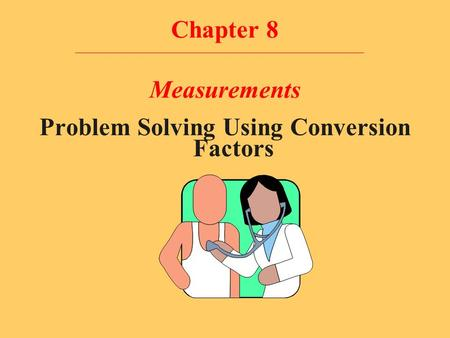 Chapter 8 Measurements Problem Solving Using Conversion Factors.
