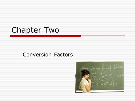 Chapter Two Conversion Factors. Conversion Factor  A conversion factor is a ratio derived from the equivalence between two different units that can be.