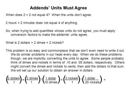 Addends' Units Must Agree When does 2 + 2 not equal 4? When the units don't agree. 2 hours + 2 minutes does not equal 4 of anything. So, when trying to.