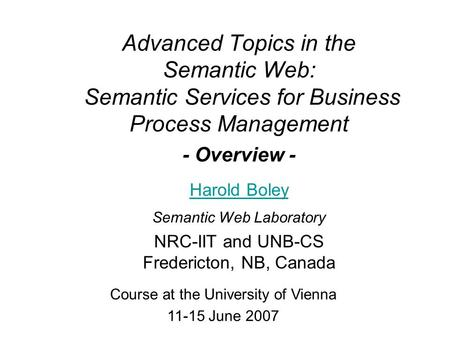 Advanced Topics in the Semantic Web: Semantic Services for Business Process Management - Overview - Harold Boley Semantic Web Laboratory NRC-IIT and UNB-CS.