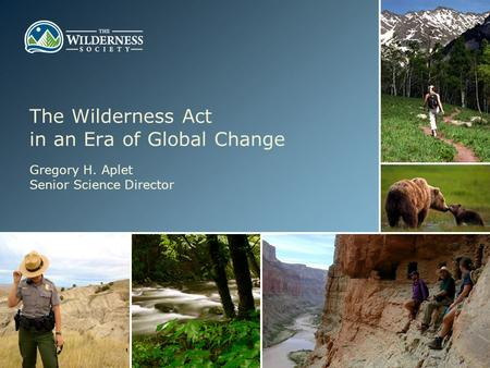 The Wilderness Act in an Era of Global Change Gregory H. Aplet Senior Science Director.
