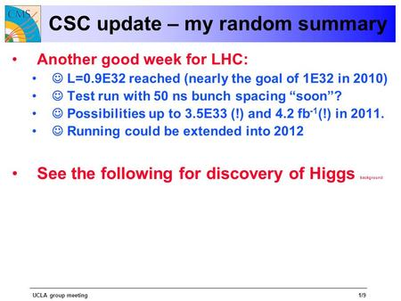 UCLA group meeting1/9 CSC update – my random summary Another good week for LHC: L=0.9E32 reached (nearly the goal of 1E32 in 2010) Test run with 50 ns.