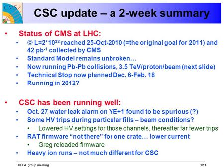 UCLA group meeting1/11 CSC update – a 2-week summary Status of CMS at LHC: L=2*10 32 reached 25-Oct-2010 (=the original goal for 2011) and 42 pb -1 collected.