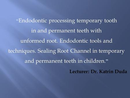 """ Endodontic processing temporary tooth in and permanent teeth with unformed root. Endodontic tools and techniques. Sealing Root Channel in temporary and."