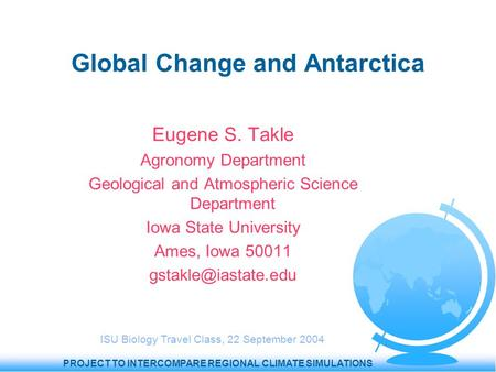 PROJECT TO INTERCOMPARE REGIONAL CLIMATE SIMULATIONS Global Change and Antarctica Eugene S. Takle Agronomy Department Geological and Atmospheric Science.