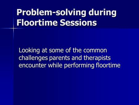 Problem-solving during Floortime Sessions Looking at some of the common challenges parents and therapists encounter while performing floortime.