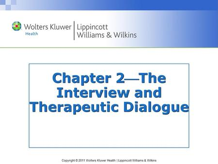 Copyright © 2011 Wolters Kluwer Health | Lippincott Williams & Wilkins Chapter 2The Interview and Therapeutic Dialogue.