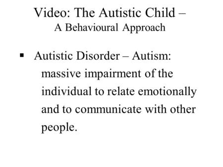 Video: The Autistic Child – A Behavioural Approach  Autistic Disorder – Autism: massive impairment of the individual to relate emotionally and to communicate.