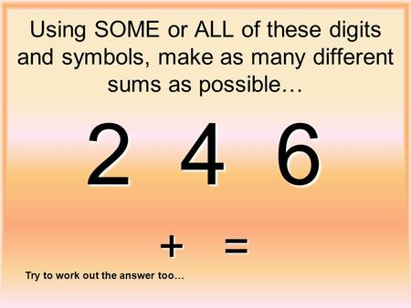 Using SOME or ALL of these digits and symbols, make as many different sums as possible… 2 4 6 + = Try to work out the answer too…