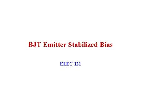 BJT Emitter Stabilized Bias ELEC 121. January 2004ELEC 1212 Improved Bias Stability The addition of R E to the Emitter circuit improves the stability.
