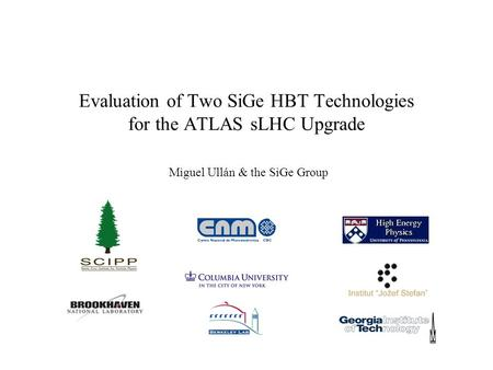 Evaluation of Two SiGe HBT Technologies for the ATLAS sLHC Upgrade Miguel Ullán & the SiGe Group.