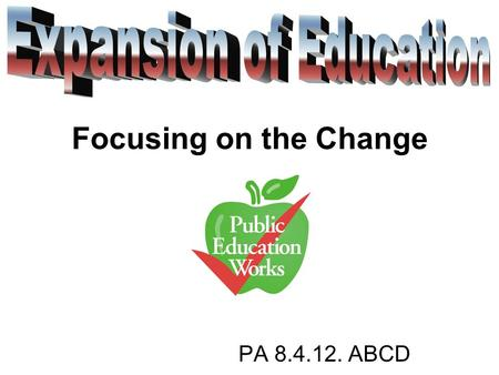 PA 8.4.12. ABCD Focusing on the Change. Questions How and Why did public schools expand during the late 1800's? How did opportunities for higher education.