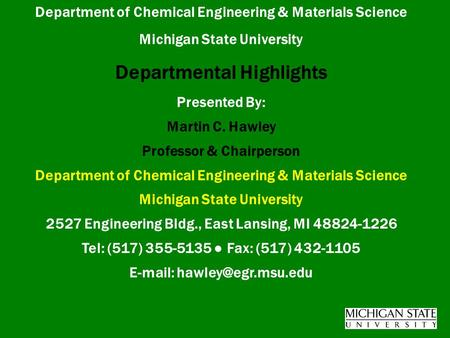 Department of Chemical Engineering & Materials Science Michigan State University Departmental Highlights Presented By: Martin C. Hawley Professor & Chairperson.