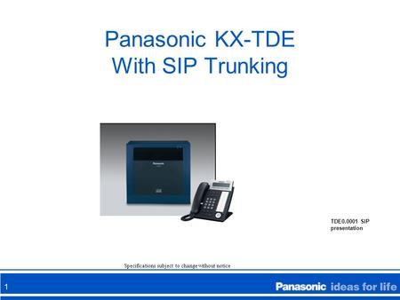 1 Panasonic KX-TDE With SIP Trunking Specifications subject to change without notice TDE0.0001 SIP presentation.