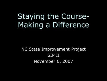 Staying the Course- Making a Difference NC State Improvement Project SIP II November 6, 2007.