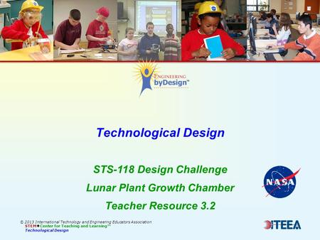 Technological Design © 2013 International Technology and Engineering Educators Association STEM  Center for Teaching and Learning™ Technological Design.