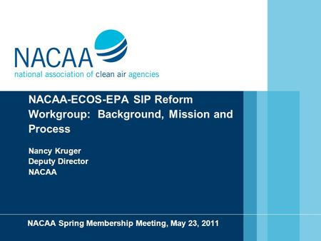 NACAA-ECOS-EPA SIP Reform Workgroup: Background, Mission and Process Nancy Kruger Deputy Director NACAA NACAA Spring Membership Meeting, May 23, 2011.