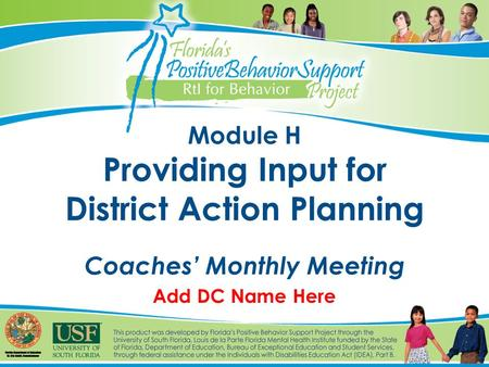 Module H Providing Input for District Action Planning Coaches' Monthly Meeting Add DC Name Here.