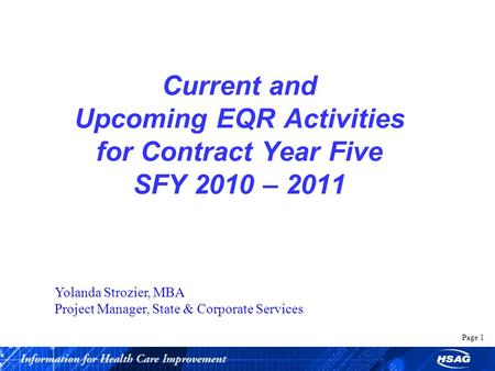 Page 1 Current and Upcoming EQR Activities for Contract Year Five SFY 2010 – 2011 Yolanda Strozier, MBA Project Manager, State & Corporate Services.