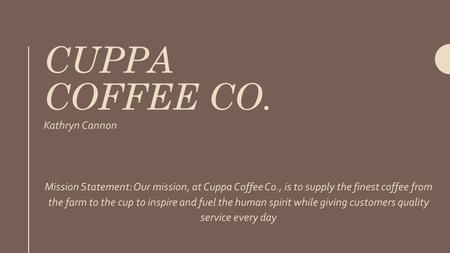 CUPPA COFFEE CO. Kathryn Cannon Mission Statement: Our mission, at Cuppa Coffee Co., is to supply the finest coffee from the farm to the cup to inspire.