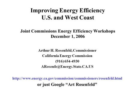 Improving Energy Efficiency U.S. and West Coast Joint Commissions Energy Efficiency Workshops December 1, 2006 Arthur H. Rosenfeld, Commissioner California.