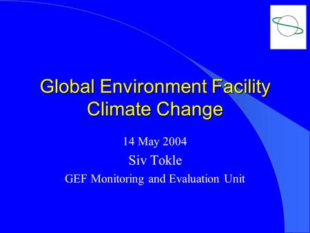 Global Environment Facility Climate Change 14 May 2004 Siv Tokle GEF Monitoring and Evaluation Unit.