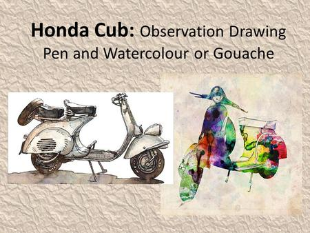 Honda Cub: Observation Drawing Pen and Watercolour or Gouache.
