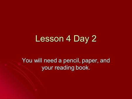 Lesson 4 Day 2 You will need a pencil, paper, and your reading book.