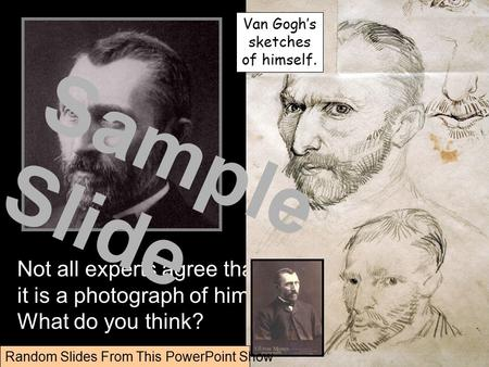 Not all experts agree that it is a photograph of him. What do you think? Van Gogh's sketches of himself. Random Slides From This PowerPoint Show Sample.