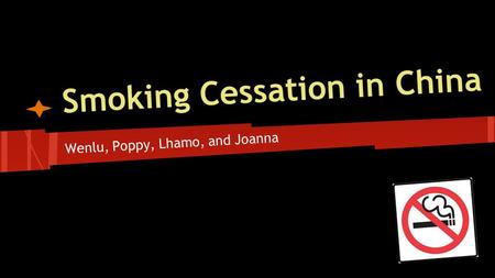 Smoking Cessation in China Wenlu, Poppy, Lhamo, and Joanna.