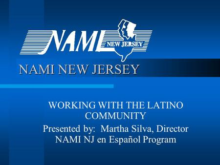 NAMI NEW JERSEY WORKING WITH THE LATINO COMMUNITY Presented by: Martha Silva, Director NAMI NJ en Español Program.